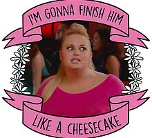 "Fat Amy ""Finish him like a Cheesecake"" Design by bacibella"
