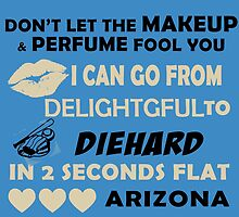 Don't Let The Makeup & Perfume Fool You, I Can Go From Delightful To Diehard In 2 Seconds Flat ARIZONA by cutetees