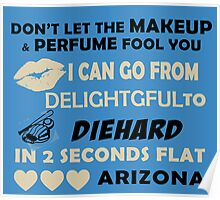 Don't Let The Makeup & Perfume Fool You, I Can Go From Delightful To Diehard In 2 Seconds Flat ARIZONA Poster