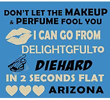 Don't Let The Makeup & Perfume Fool You, I Can Go From Delightful To Diehard In 2 Seconds Flat ARIZONA Photographic Print