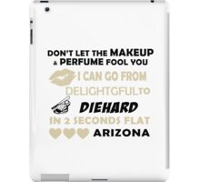 Don't Let The Makeup & Perfume Fool You, I Can Go From Delightful To Diehard In 2 Seconds Flat ARIZONA iPad Case/Skin