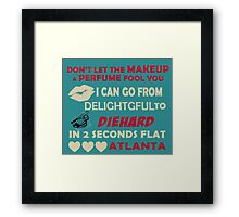 Don't Let The Makeup & Perfume Fool You, I Can Go From Delightful To Diehard In 2 Seconds Flat ATLANTA Framed Print