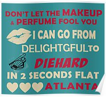 Don't Let The Makeup & Perfume Fool You, I Can Go From Delightful To Diehard In 2 Seconds Flat ATLANTA Poster