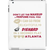 Don't Let The Makeup & Perfume Fool You, I Can Go From Delightful To Diehard In 2 Seconds Flat ATLANTA iPad Case/Skin