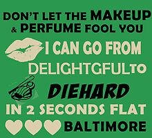 Don't Let The Makeup & Perfume Fool You, I Can Go From Delightful To Diehard In 2 Seconds Flat BALTIMORE by cutetees