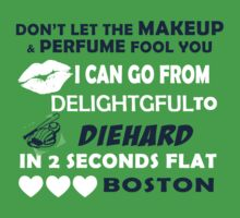 Don't Let The Makeup & Perfume Fool You, I Can Go From Delightful To Diehard In 2 Seconds Flat BOSTON T-Shirt