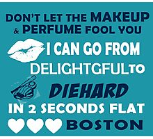 Don't Let The Makeup & Perfume Fool You, I Can Go From Delightful To Diehard In 2 Seconds Flat BOSTON Photographic Print