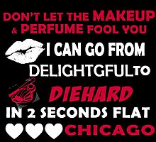 Don't Let The Makeup & Perfume Fool You, I Can Go From Delightful To Diehard In 2 Seconds Flat CHICAGO by cutetees