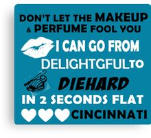 Don't Let The Makeup & Perfume Fool You, I Can Go From Delightful To Diehard In 2 Seconds Flat CINCINNATI Canvas Print