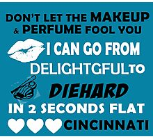 Don't Let The Makeup & Perfume Fool You, I Can Go From Delightful To Diehard In 2 Seconds Flat CINCINNATI Photographic Print