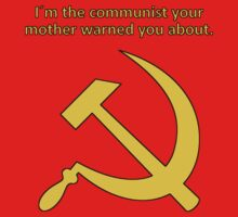 I'm the communist your mother warned you about. by cbenner228