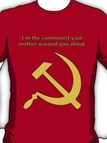 I'm the communist your mother warned you about. T-Shirt