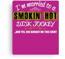I'm Married To A Smokin' Hot DISK JOCKEY ......And Yes, She Bought Me This Shirt Canvas Print