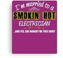 I'm Married To A Smokin' Hot ELECTRICIAN ......And Yes, She Bought Me This Shirt Canvas Print