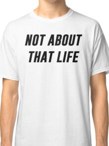 Not About That Life Classic T-Shirt