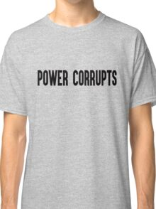 Power Corrupts Classic T-Shirt