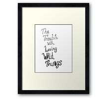 Trouble with loving wild things Framed Print