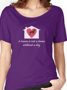 A Dog Makes a House a Home Women's Relaxed Fit T-Shirt