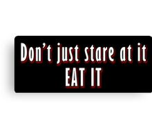 Dont just stare at it, eat it. Canvas Print