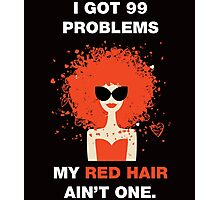 i got 99 problems my red hair ain't one Photographic Print