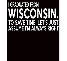 i graduated from wisconsin to save time lets just assume i'm always right Photographic Print