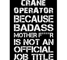 Crane Operator Because Badass Mother F****r Is Not An Official Job Title - Custom Tshirts & Accessories Photographic Print