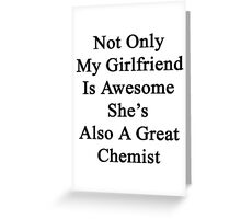 Not Only My Girlfriend Is Awesome She's Also A Great Chemist  Greeting Card