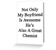 Not Only My Boyfriend Is Awesome He's Also A Great Chemist  Greeting Card