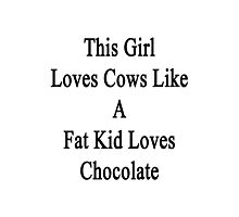 This Girl Loves Cows Like A Fat Kid Loves Chocolate  Photographic Print