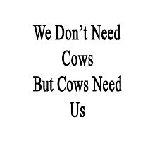 We Don't Need Cows But Cows Need Us  Photographic Print