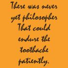 There was never yet philosopher that could endure the toothache patiently. by samwise667733