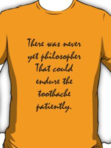There was never yet philosopher that could endure the toothache patiently. T-Shirt