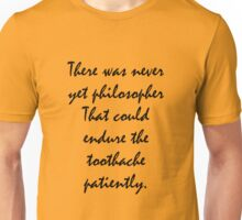 There was never yet philosopher that could endure the toothache patiently. Unisex T-Shirt