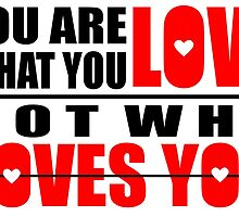You Are What You Love Not Who Loves You by alextees