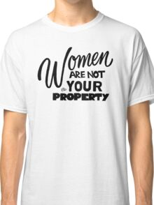 Women are NOT your Property by Tai's Tees Classic T-Shirt