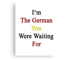 I'm The German You Were Waiting For  Canvas Print
