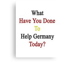 What Have You Done To Help Germany Today?  Canvas Print