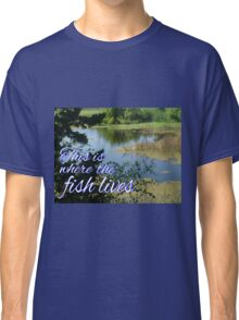 This is Where the Fish Lives Classic T-Shirt