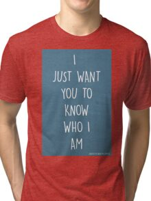 I JUST WANT YOU TO KNOW WHO I AM Tri-blend T-Shirt