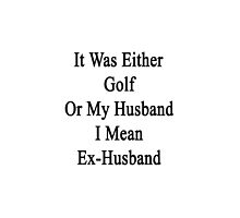 It Was Either Golf Or My Husband I Mean Ex-Husband  by supernova23
