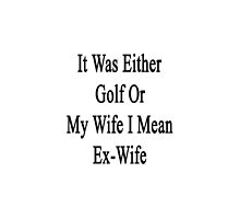 It Was Either Golf Or My Wife I Mean Ex-Wife  by supernova23