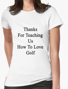 Thanks For Teaching Us How To Love Golf  Womens Fitted T-Shirt