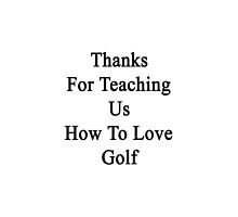Thanks For Teaching Us How To Love Golf  by supernova23