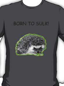 Born to Sulk...Radioactive Hedgehog Version! T-Shirt