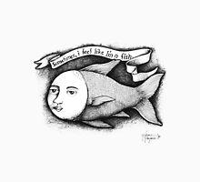 Sometimes, I feel like I'm a fish. T-Shirt