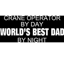 Crane Operator By Day World's Best Dad By Night - Custom Tshirts & Accessories Photographic Print