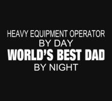 Heavy Equipment Operator By Day World's Best Dad By Night - Custom Tshirts & Accessories by custom333