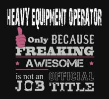 Heavy Equpment Operator Only Because Freaking Awesome Is Not An Official Job Title - Tshirts & Accessories T-Shirt