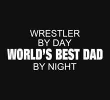 Wrestler By Day World's Best Dad By Night - Custom Tshirts & Accessories T-Shirt