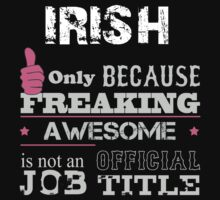 Irish Only Because Freaking Awesome Is Not An Official Job Title - Tshirts & Accessories T-Shirt